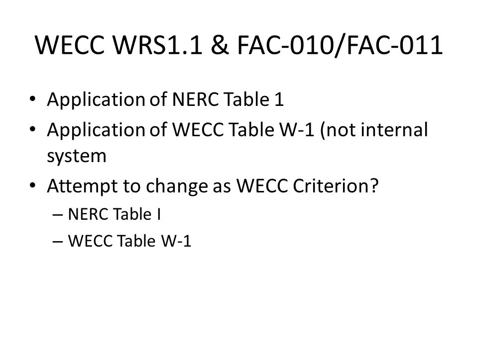 WECC WRS1.1 & FAC-010/FAC-011 Application of NERC Table 1 Application of WECC Table W-1 (not internal system Attempt to change as WECC Criterion.