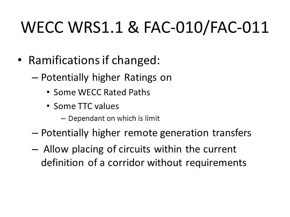 WECC WRS1.1 & FAC-010/FAC-011 Ramifications if changed: – Potentially higher Ratings on Some WECC Rated Paths Some TTC values – Dependant on which is limit – Potentially higher remote generation transfers – Allow placing of circuits within the current definition of a corridor without requirements