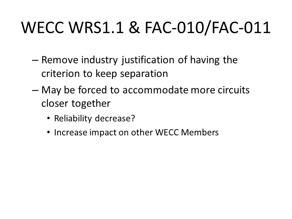WECC WRS1.1 & FAC-010/FAC-011 – Remove industry justification of having the criterion to keep separation – May be forced to accommodate more circuits closer together Reliability decrease.