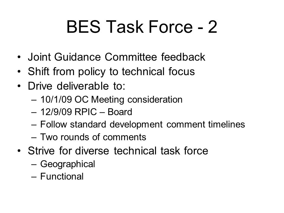 BES Task Force - 2 Joint Guidance Committee feedback Shift from policy to technical focus Drive deliverable to: –10/1/09 OC Meeting consideration –12/9/09 RPIC – Board –Follow standard development comment timelines –Two rounds of comments Strive for diverse technical task force –Geographical –Functional