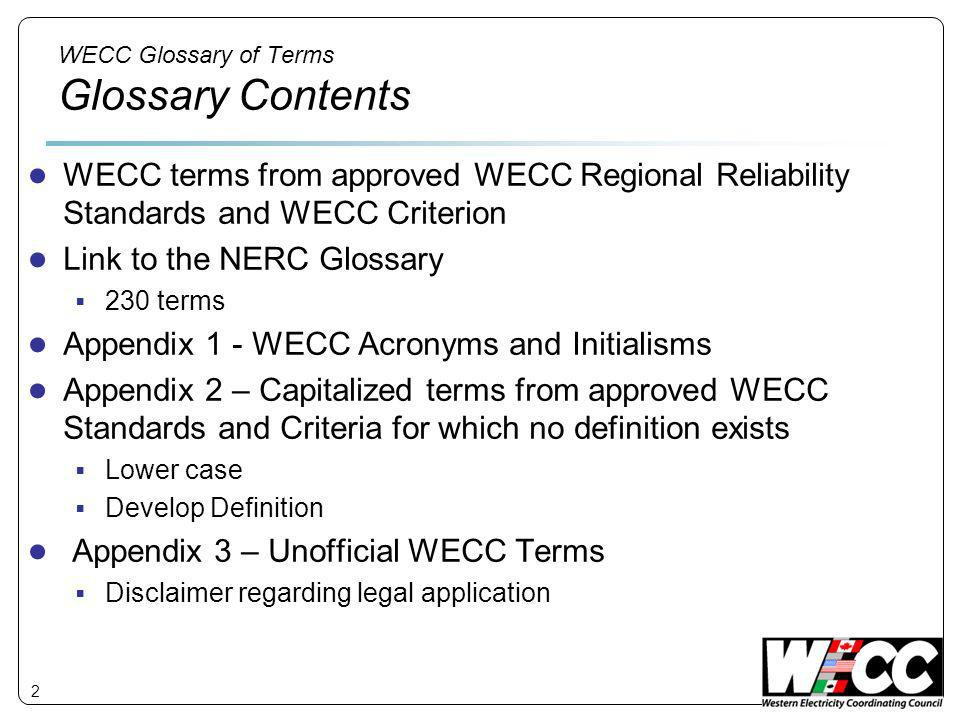 WECC Glossary of Terms Glossary Contents WECC terms from approved WECC Regional Reliability Standards and WECC Criterion Link to the NERC Glossary 230 terms Appendix 1 - WECC Acronyms and Initialisms Appendix 2 – Capitalized terms from approved WECC Standards and Criteria for which no definition exists Lower case Develop Definition Appendix 3 – Unofficial WECC Terms Disclaimer regarding legal application 2
