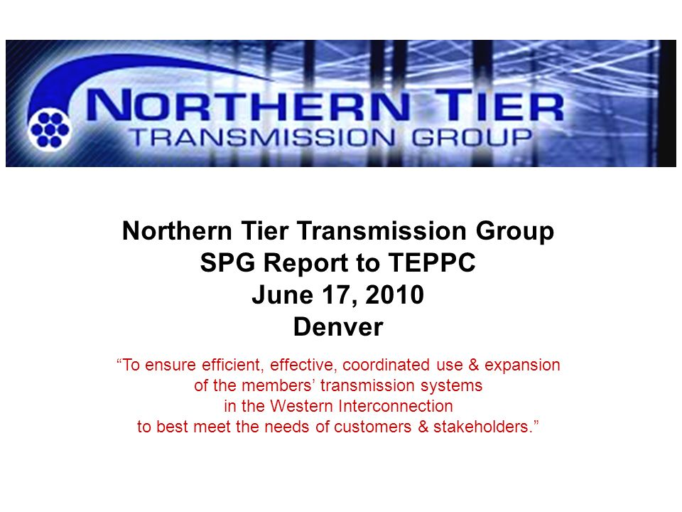 Northern Tier Transmission Group SPG Report to TEPPC June 17, 2010 Denver To ensure efficient, effective, coordinated use & expansion of the members t