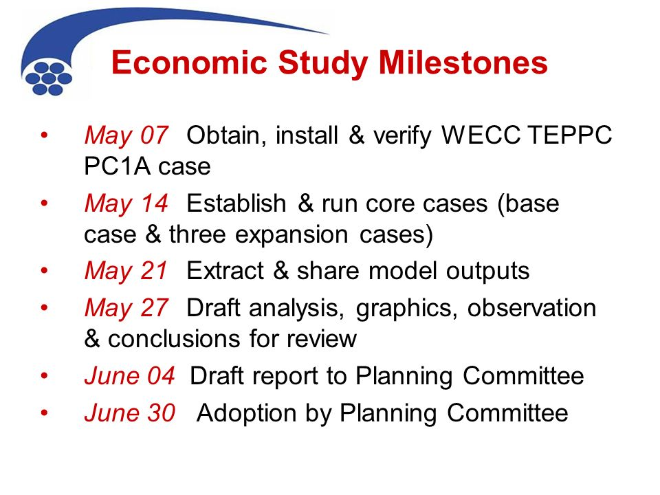 Economic Study Milestones May 07 Obtain, install & verify WECC TEPPC PC1A case May 14 Establish & run core cases (base case & three expansion cases) May 21 Extract & share model outputs May 27 Draft analysis, graphics, observation & conclusions for review June 04 Draft report to Planning Committee June 30 Adoption by Planning Committee