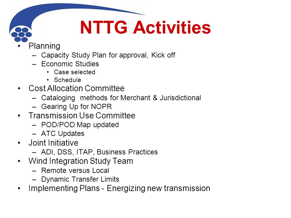 NTTG Activities Planning –Capacity Study Plan for approval, Kick off –Economic Studies Case selected Schedule Cost Allocation Committee –Cataloging methods for Merchant & Jurisdictional –Gearing Up for NOPR Transmission Use Committee –POD/POD Map updated –ATC Updates Joint Initiative –ADI, DSS, ITAP, Business Practices Wind Integration Study Team –Remote versus Local –Dynamic Transfer Limits Implementing Plans - Energizing new transmission