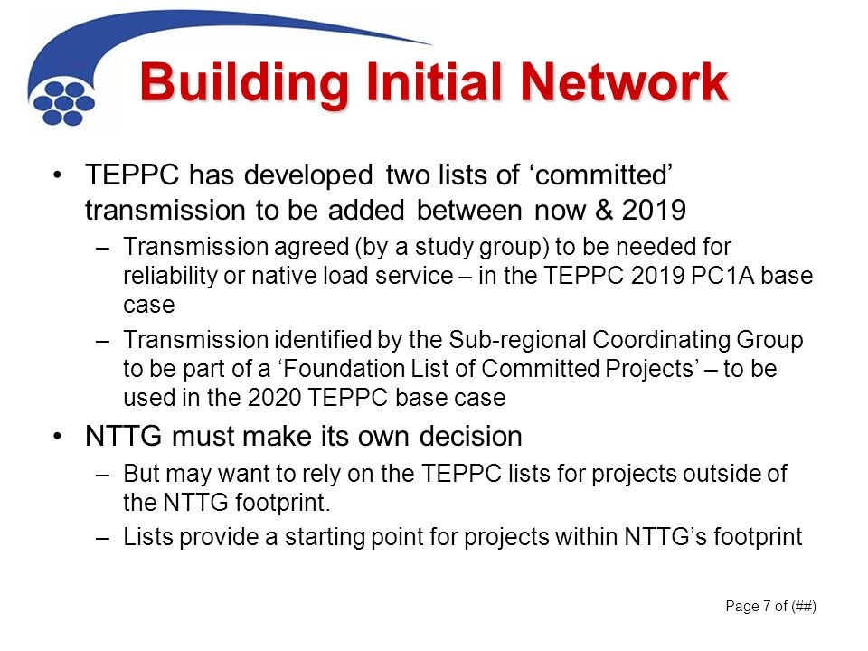 Building Initial Network TEPPC has developed two lists of committed transmission to be added between now & 2019 –Transmission agreed (by a study group) to be needed for reliability or native load service – in the TEPPC 2019 PC1A base case –Transmission identified by the Sub-regional Coordinating Group to be part of a Foundation List of Committed Projects – to be used in the 2020 TEPPC base case NTTG must make its own decision –But may want to rely on the TEPPC lists for projects outside of the NTTG footprint.