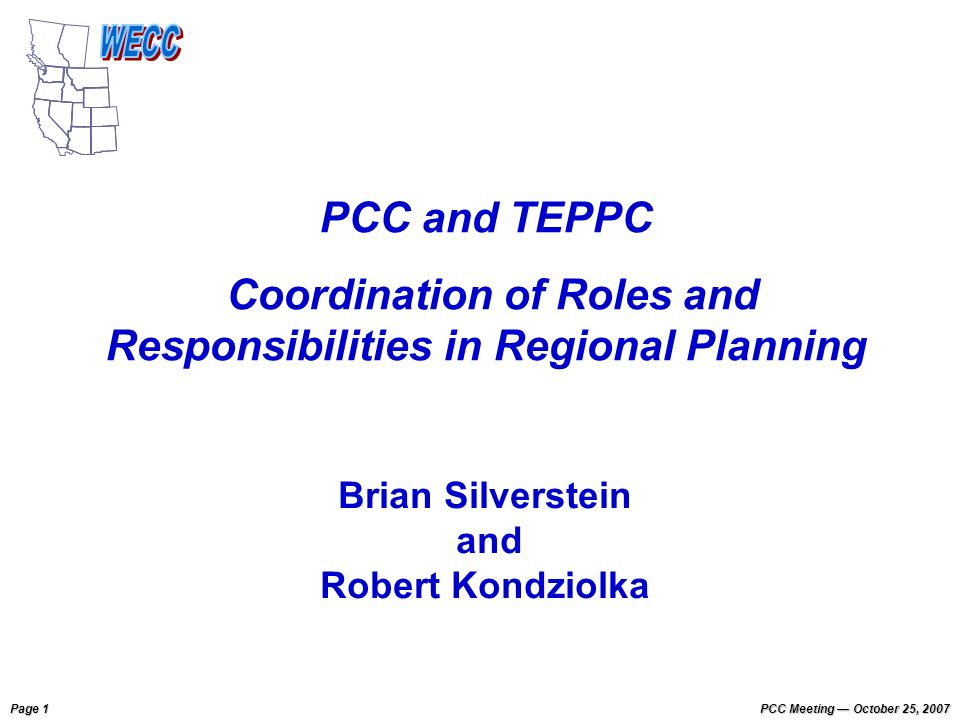 Page 1 PCC Meeting October 25, 2007 PCC and TEPPC Coordination of Roles and Responsibilities in Regional Planning Brian Silverstein and Robert Kondziolka