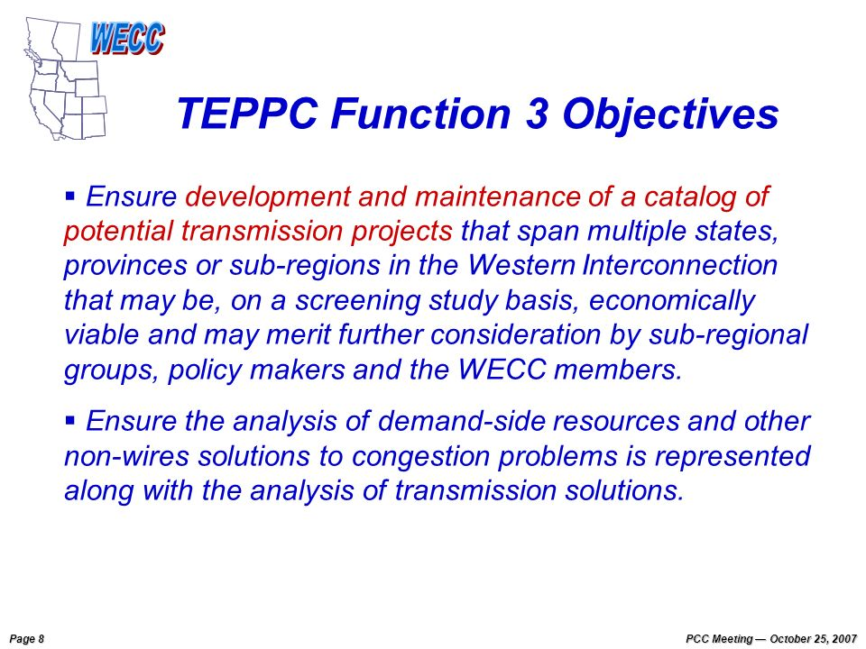 Page 8 PCC Meeting October 25, 2007 Ensure development and maintenance of a catalog of potential transmission projects that span multiple states, provinces or sub-regions in the Western Interconnection that may be, on a screening study basis, economically viable and may merit further consideration by sub-regional groups, policy makers and the WECC members.