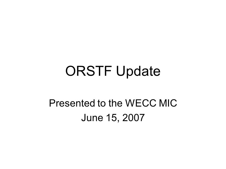 ORSTF Update Presented to the WECC MIC June 15, 2007
