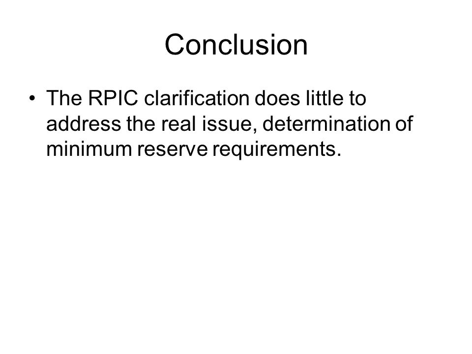 Conclusion The RPIC clarification does little to address the real issue, determination of minimum reserve requirements.