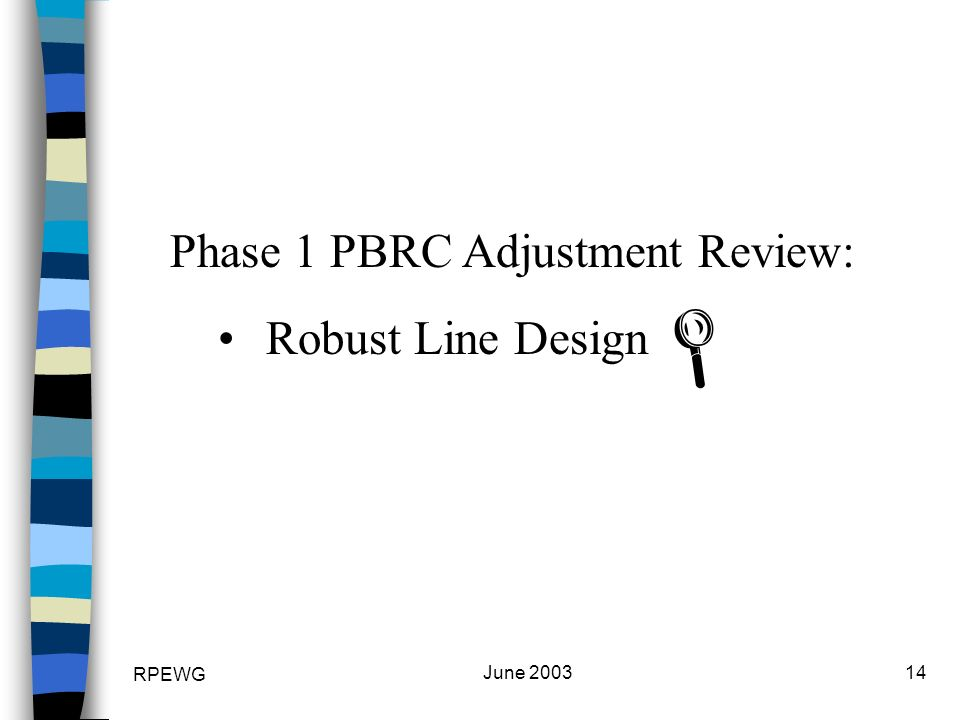 RPEWG June 200314 Phase 1 PBRC Adjustment Review: Robust Line Design