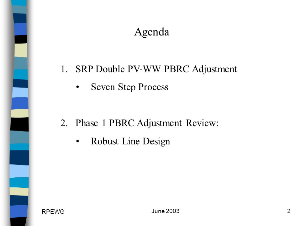 RPEWG June 20032 Agenda 1.SRP Double PV-WW PBRC Adjustment Seven Step Process 2.Phase 1 PBRC Adjustment Review: Robust Line Design