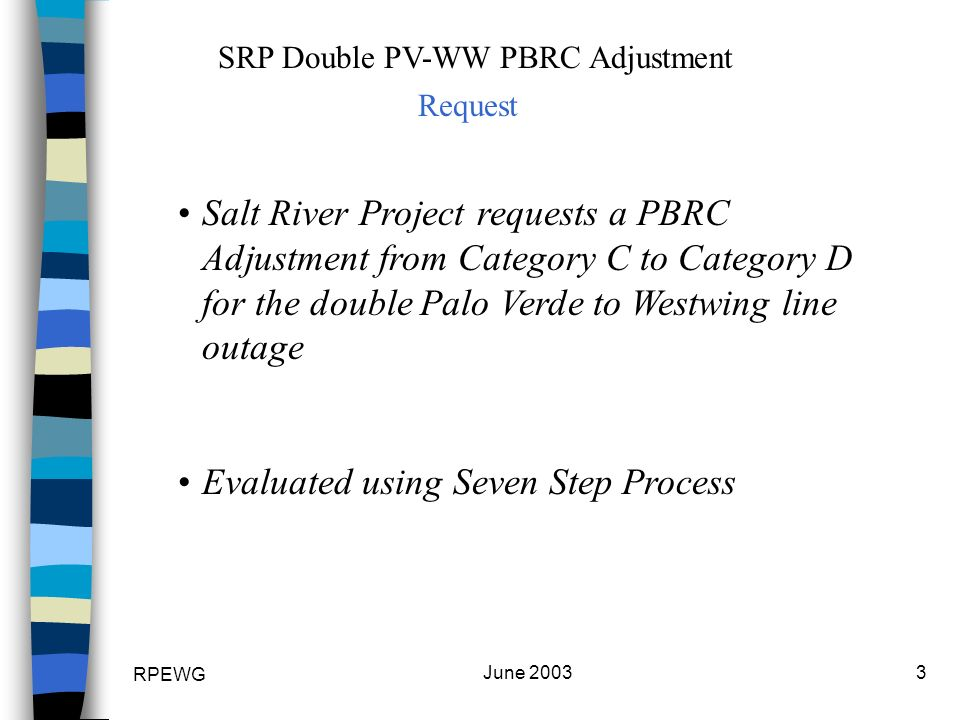 RPEWG June 20033 SRP Double PV-WW PBRC Adjustment Request Salt River Project requests a PBRC Adjustment from Category C to Category D for the double Palo Verde to Westwing line outage Evaluated using Seven Step Process
