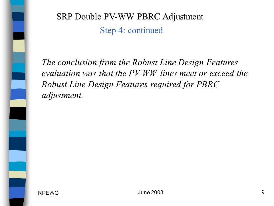 RPEWG June SRP Double PV-WW PBRC Adjustment The conclusion from the Robust Line Design Features evaluation was that the PV-WW lines meet or exceed the Robust Line Design Features required for PBRC adjustment.