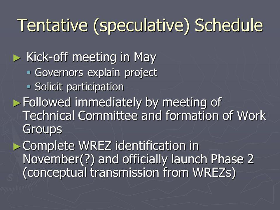 Tentative (speculative) Schedule Kick-off meeting in May Kick-off meeting in May Governors explain project Governors explain project Solicit participation Solicit participation Followed immediately by meeting of Technical Committee and formation of Work Groups Followed immediately by meeting of Technical Committee and formation of Work Groups Complete WREZ identification in November( ) and officially launch Phase 2 (conceptual transmission from WREZs) Complete WREZ identification in November( ) and officially launch Phase 2 (conceptual transmission from WREZs)