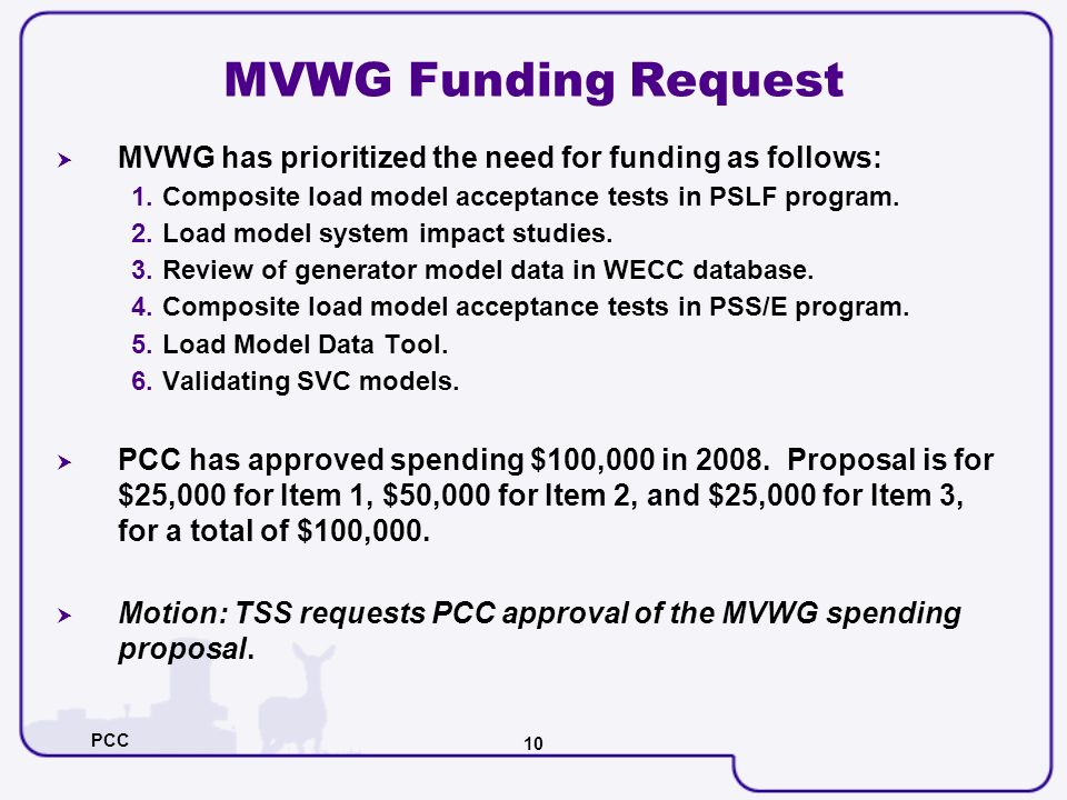 PCC 10 MVWG Funding Request MVWG has prioritized the need for funding as follows: 1.Composite load model acceptance tests in PSLF program. 2.Load mode
