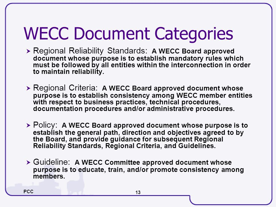 PCC 13 WECC Document Categories Regional Reliability Standards: A WECC Board approved document whose purpose is to establish mandatory rules which mus