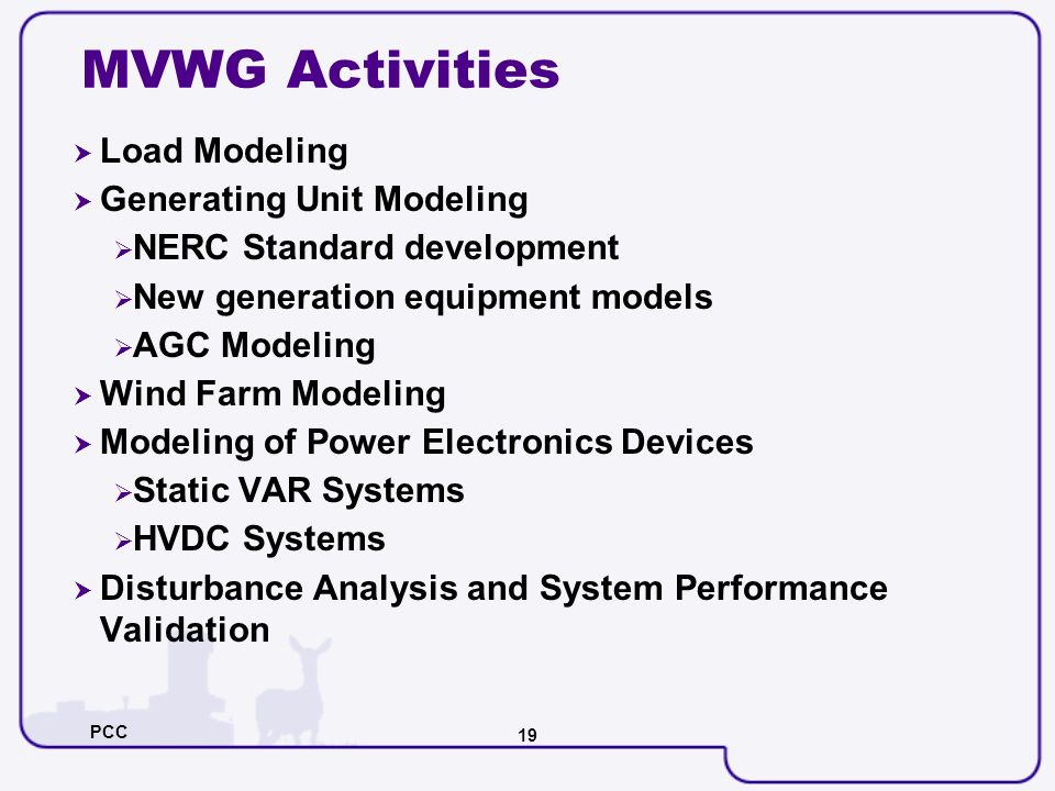 PCC 19 MVWG Activities Load Modeling Generating Unit Modeling NERC Standard development New generation equipment models AGC Modeling Wind Farm Modelin