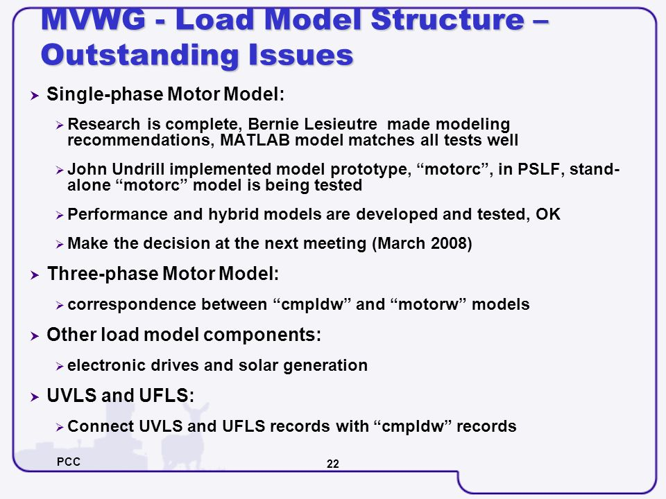 PCC 22 MVWG - Load Model Structure – Outstanding Issues Single-phase Motor Model: Research is complete, Bernie Lesieutre made modeling recommendations