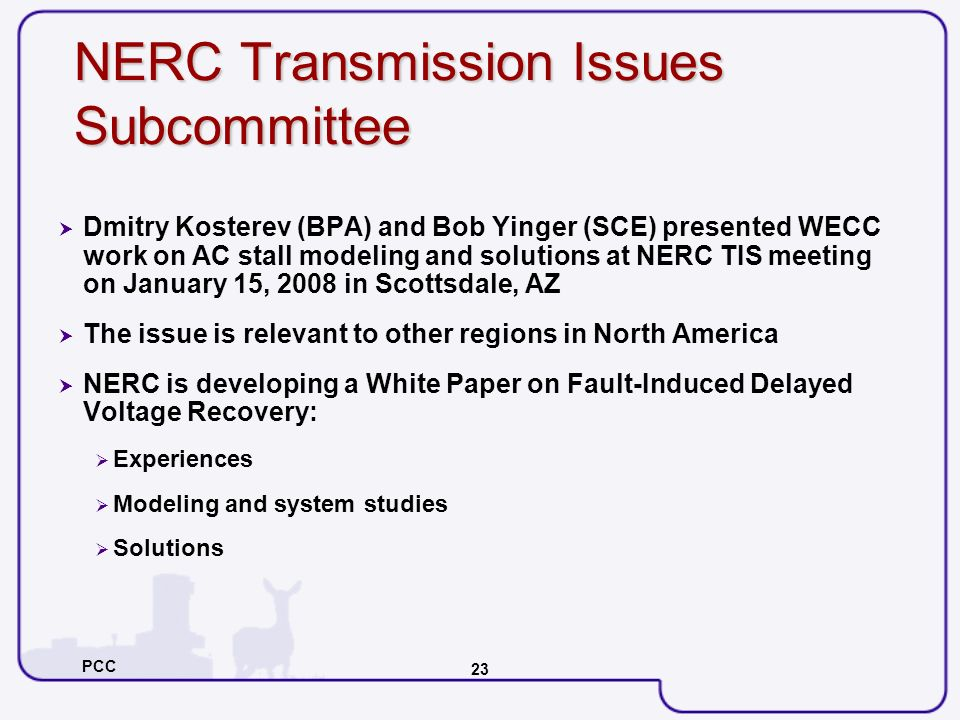 PCC 23 NERC Transmission Issues Subcommittee Dmitry Kosterev (BPA) and Bob Yinger (SCE) presented WECC work on AC stall modeling and solutions at NERC