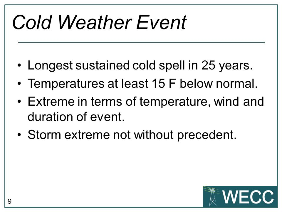 9 Cold Weather Event Longest sustained cold spell in 25 years. Temperatures at least 15 F below normal. Extreme in terms of temperature, wind and dura