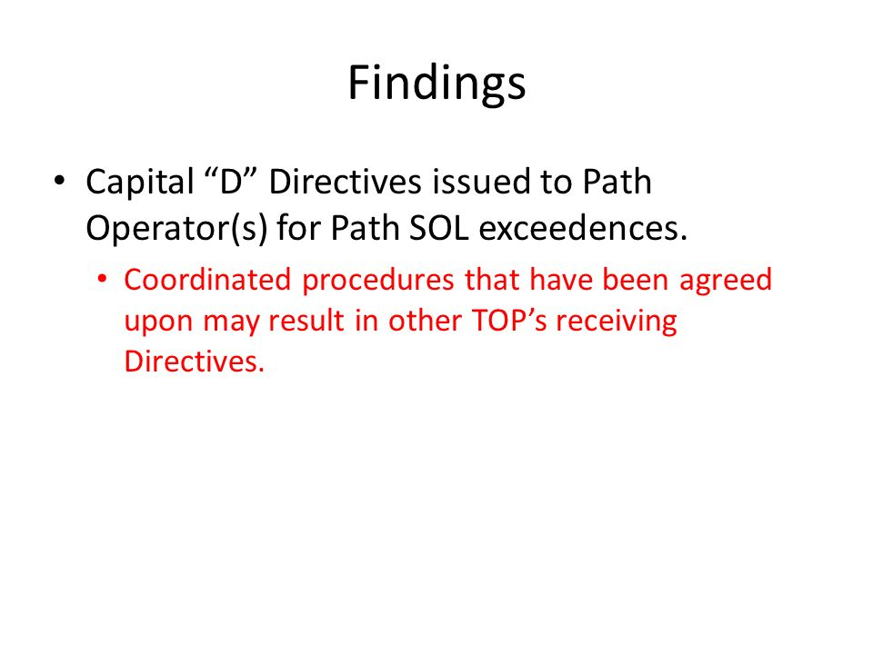 Findings Capital D Directives issued to Path Operator(s) for Path SOL exceedences. Coordinated procedures that have been agreed upon may result in oth