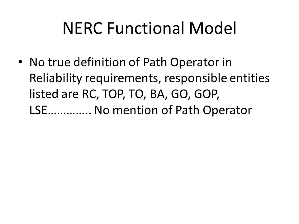 NERC Functional Model No true definition of Path Operator in Reliability requirements, responsible entities listed are RC, TOP, TO, BA, GO, GOP, LSE……