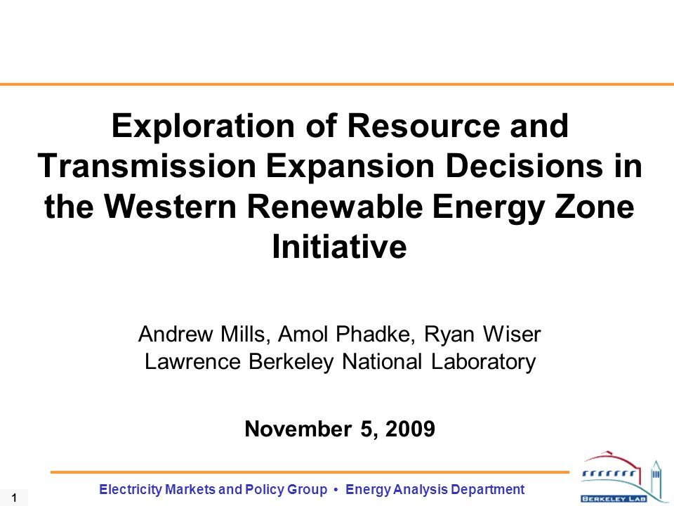 1 Electricity Markets and Policy Group Energy Analysis Department Exploration of Resource and Transmission Expansion Decisions in the Western Renewable Energy Zone Initiative Andrew Mills, Amol Phadke, Ryan Wiser Lawrence Berkeley National Laboratory November 5, 2009