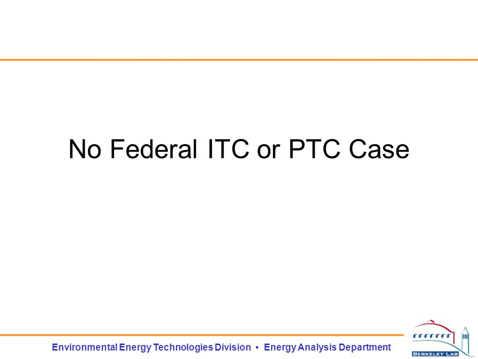 Environmental Energy Technologies Division Energy Analysis Department No Federal ITC or PTC Case