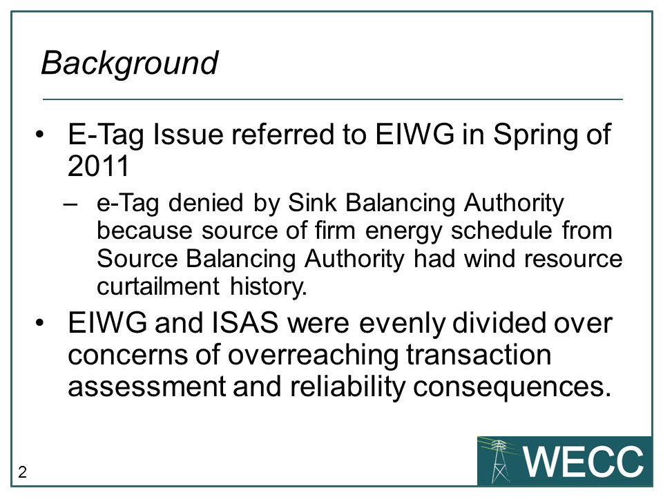 2 E-Tag Issue referred to EIWG in Spring of 2011 –e-Tag denied by Sink Balancing Authority because source of firm energy schedule from Source Balancing Authority had wind resource curtailment history.