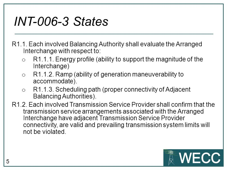 5 R1.1. Each involved Balancing Authority shall evaluate the Arranged Interchange with respect to: o R1.1.1. Energy profile (ability to support the ma