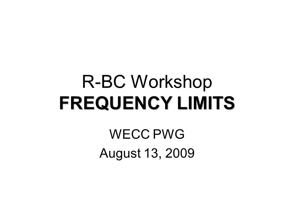 FREQUENCY LIMITS R-BC Workshop FREQUENCY LIMITS WECC PWG August 13, 2009