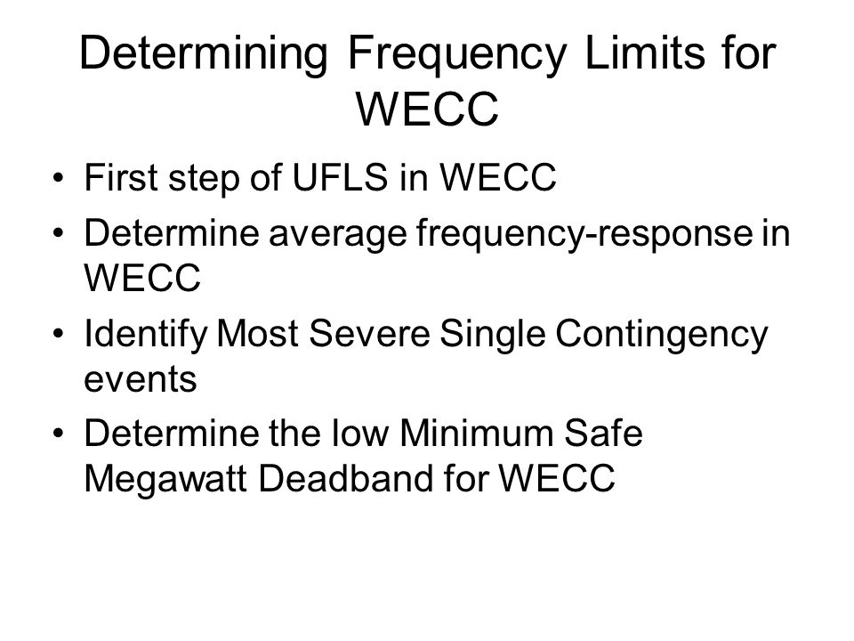 Determining Frequency Limits for WECC First step of UFLS in WECC Determine average frequency-response in WECC Identify Most Severe Single Contingency events Determine the low Minimum Safe Megawatt Deadband for WECC