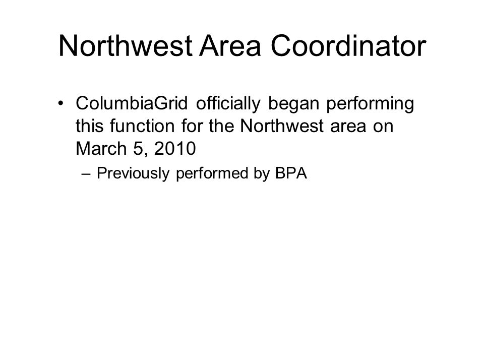 Northwest Area Coordinator ColumbiaGrid officially began performing this function for the Northwest area on March 5, 2010 –Previously performed by BPA