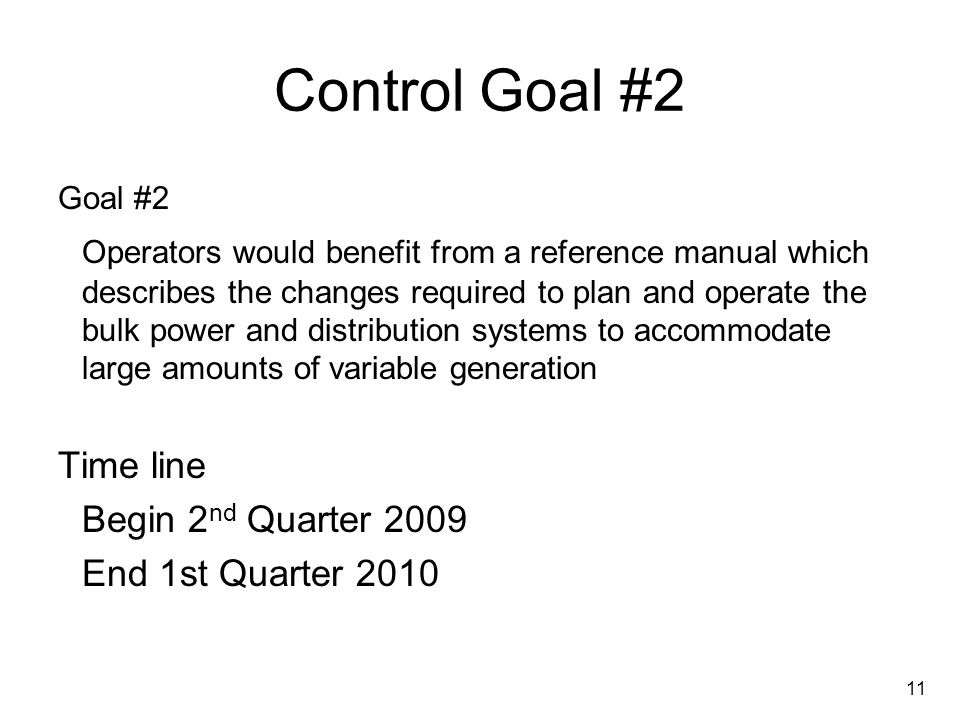 11 Control Goal #2 Goal #2 Operators would benefit from a reference manual which describes the changes required to plan and operate the bulk power and distribution systems to accommodate large amounts of variable generation Time line Begin 2 nd Quarter 2009 End 1st Quarter 2010