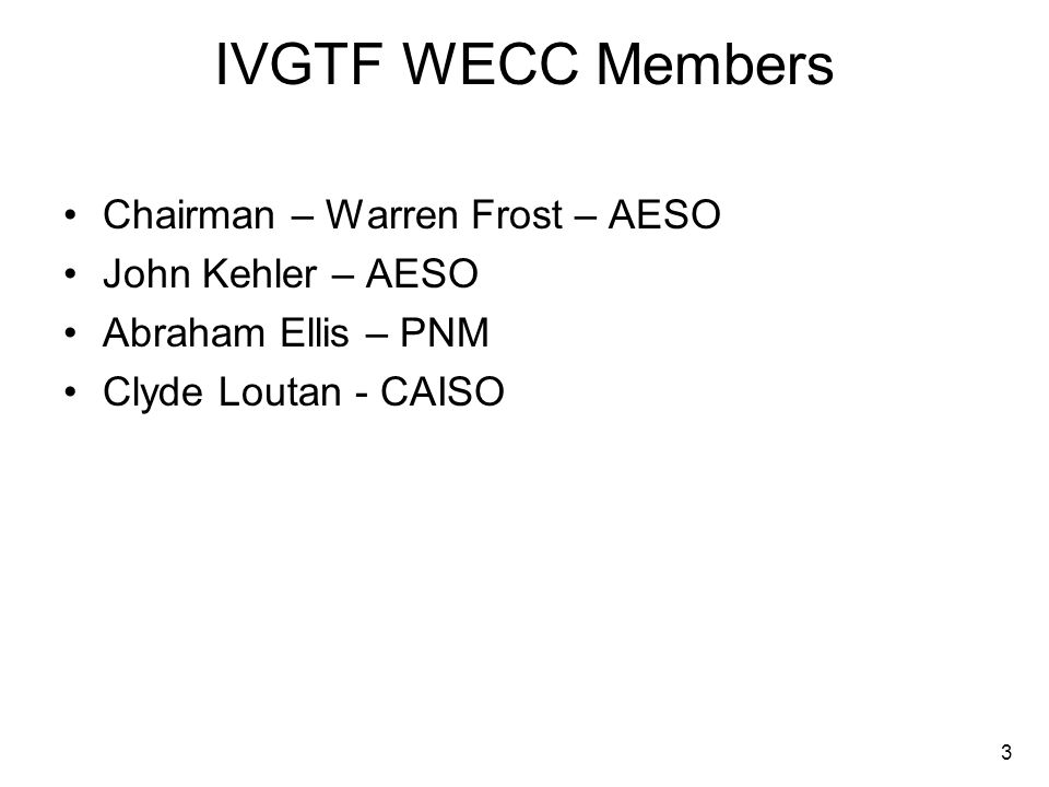 3 IVGTF WECC Members Chairman – Warren Frost – AESO John Kehler – AESO Abraham Ellis – PNM Clyde Loutan - CAISO