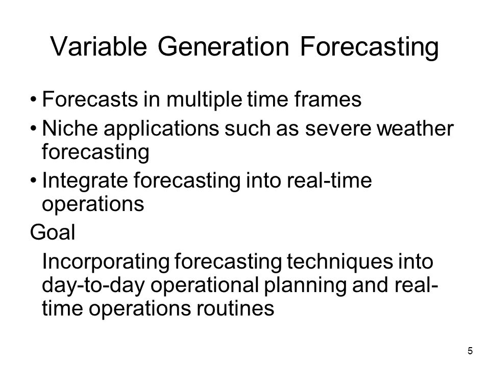 5 Variable Generation Forecasting Forecasts in multiple time frames Niche applications such as severe weather forecasting Integrate forecasting into real-time operations Goal Incorporating forecasting techniques into day-to-day operational planning and real- time operations routines