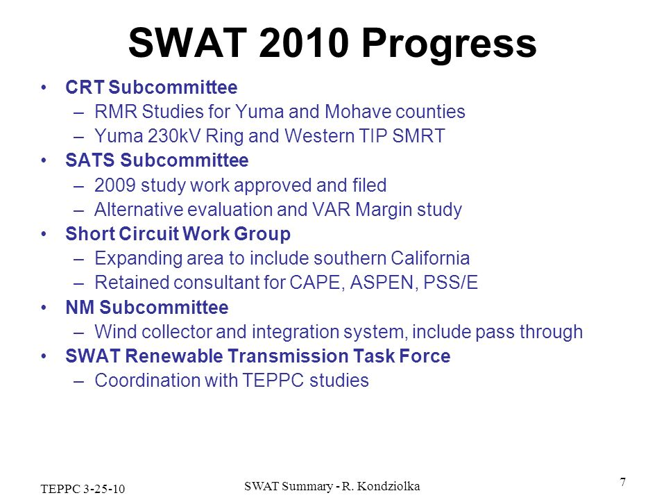 TEPPC 3-25-10 SWAT Summary - R. Kondziolka 7 SWAT 2010 Progress CRT Subcommittee –RMR Studies for Yuma and Mohave counties –Yuma 230kV Ring and Wester