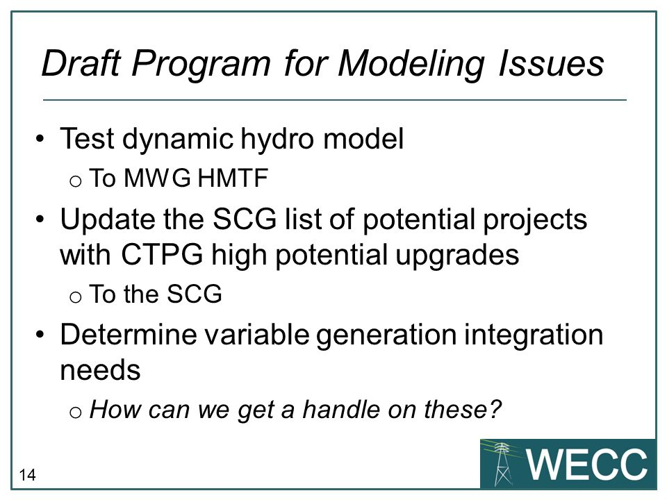 14 Test dynamic hydro model o To MWG HMTF Update the SCG list of potential projects with CTPG high potential upgrades o To the SCG Determine variable generation integration needs o How can we get a handle on these.