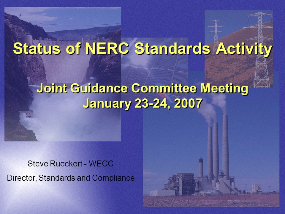 Status of NERC Standards Activity Joint Guidance Committee Meeting January 23-24, 2007 Steve Rueckert - WECC Director, Standards and Compliance