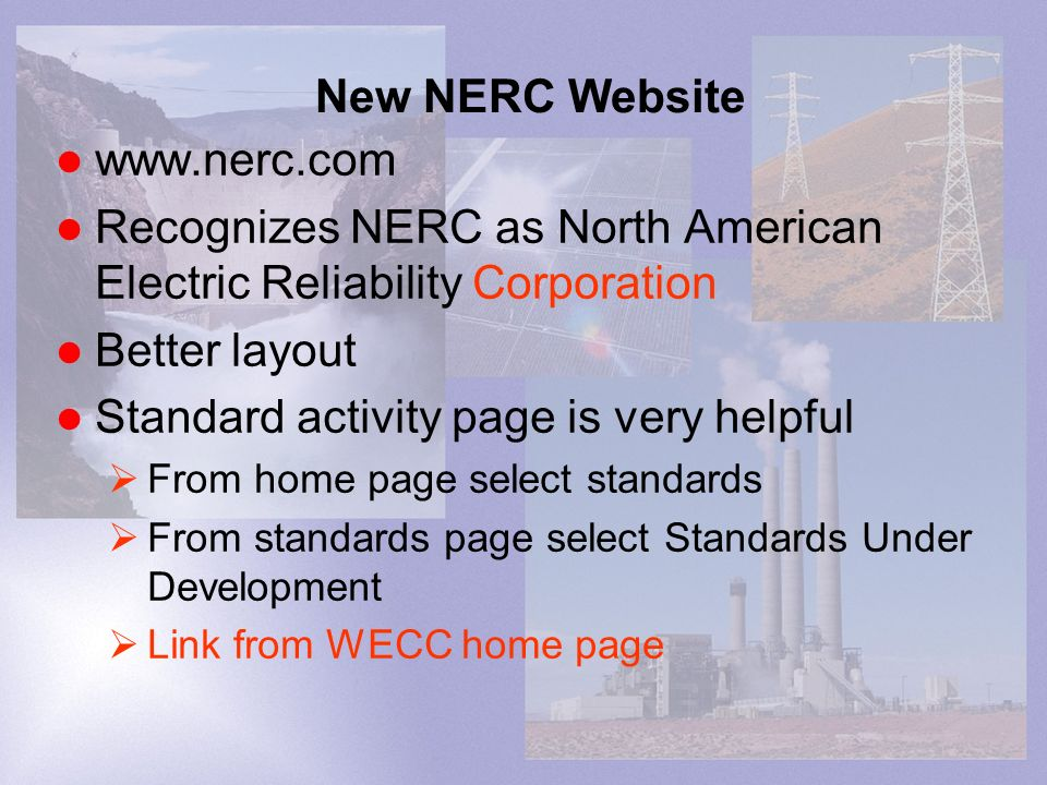 New NERC Website www.nerc.com Recognizes NERC as North American Electric Reliability Corporation Better layout Standard activity page is very helpful From home page select standards From standards page select Standards Under Development Link from WECC home page