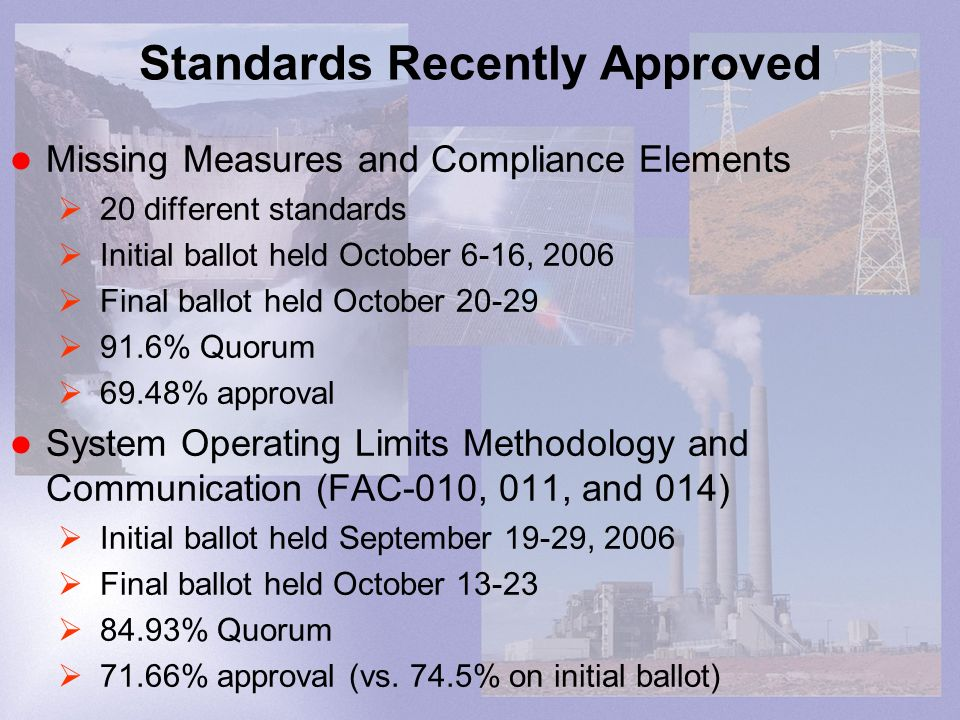 Standards Recently Approved Missing Measures and Compliance Elements 20 different standards Initial ballot held October 6-16, 2006 Final ballot held October 20-29 91.6% Quorum 69.48% approval System Operating Limits Methodology and Communication (FAC-010, 011, and 014) Initial ballot held September 19-29, 2006 Final ballot held October 13-23 84.93% Quorum 71.66% approval (vs.