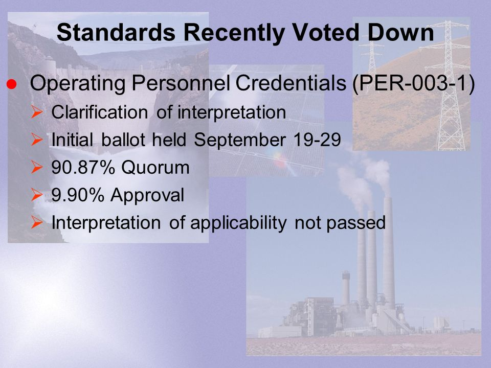 Standards Recently Voted Down Operating Personnel Credentials (PER-003-1) Clarification of interpretation Initial ballot held September % Quorum 9.90% Approval Interpretation of applicability not passed