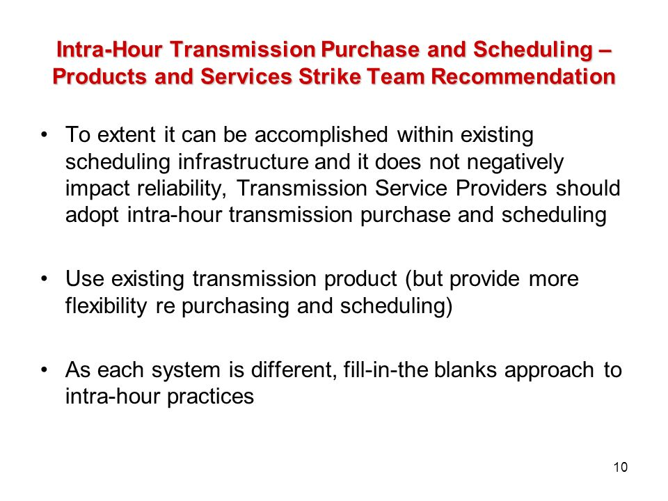 Intra-Hour Transmission Purchase and Scheduling – Products and Services Strike Team Recommendation To extent it can be accomplished within existing scheduling infrastructure and it does not negatively impact reliability, Transmission Service Providers should adopt intra-hour transmission purchase and scheduling Use existing transmission product (but provide more flexibility re purchasing and scheduling) As each system is different, fill-in-the blanks approach to intra-hour practices 10