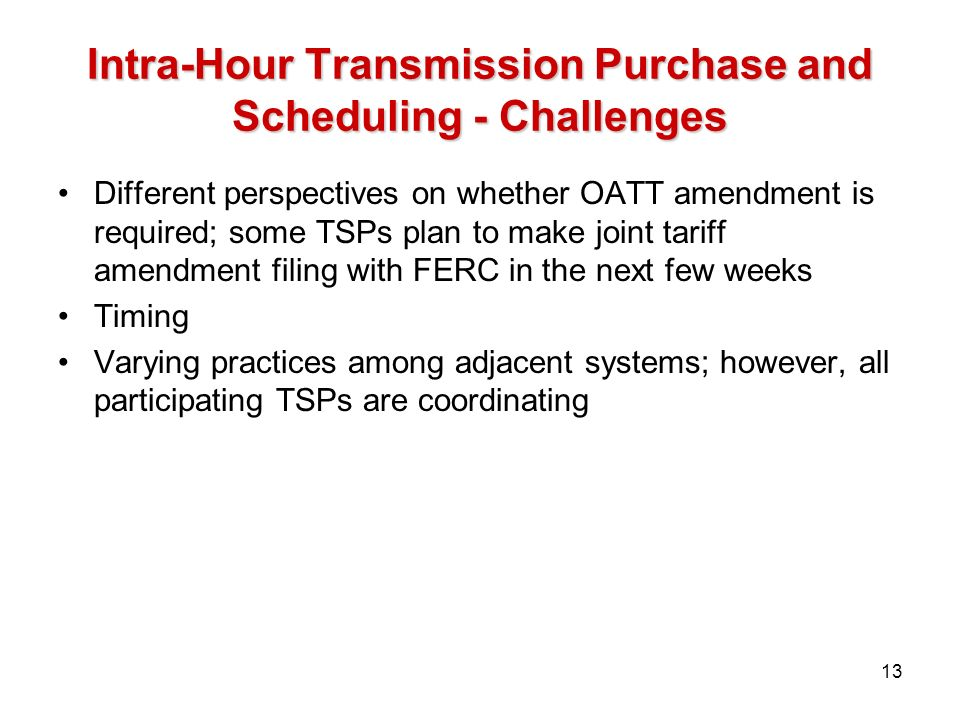 Intra-Hour Transmission Purchase and Scheduling - Challenges Different perspectives on whether OATT amendment is required; some TSPs plan to make joint tariff amendment filing with FERC in the next few weeks Timing Varying practices among adjacent systems; however, all participating TSPs are coordinating 13