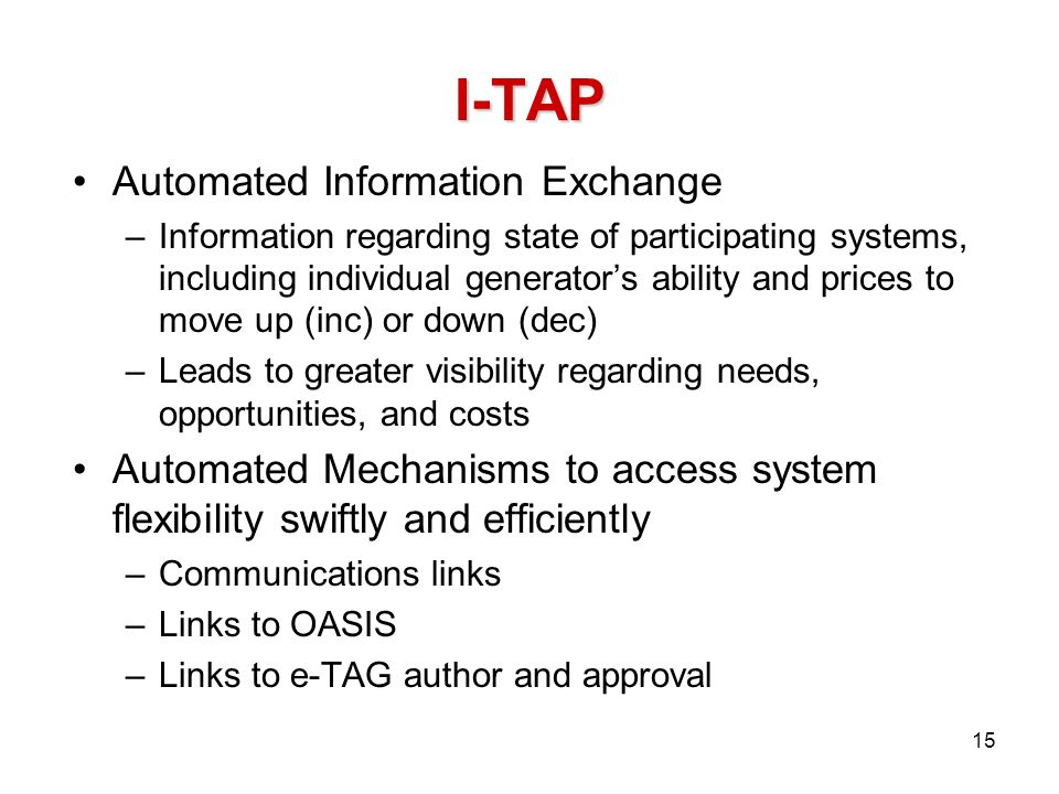 I-TAP Automated Information Exchange –Information regarding state of participating systems, including individual generators ability and prices to move up (inc) or down (dec) –Leads to greater visibility regarding needs, opportunities, and costs Automated Mechanisms to access system flexibility swiftly and efficiently –Communications links –Links to OASIS –Links to e-TAG author and approval 15