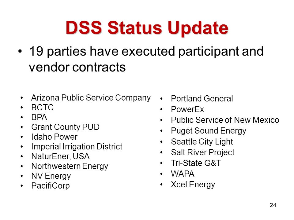 DSS Status Update 19 parties have executed participant and vendor contracts Arizona Public Service Company BCTC BPA Grant County PUD Idaho Power Imperial Irrigation District NaturEner, USA Northwestern Energy NV Energy PacifiCorp Portland General PowerEx Public Service of New Mexico Puget Sound Energy Seattle City Light Salt River Project Tri-State G&T WAPA Xcel Energy 24