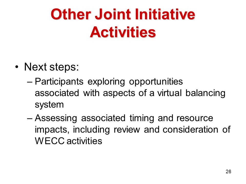 Other Joint Initiative Activities Next steps: –Participants exploring opportunities associated with aspects of a virtual balancing system –Assessing associated timing and resource impacts, including review and consideration of WECC activities 26