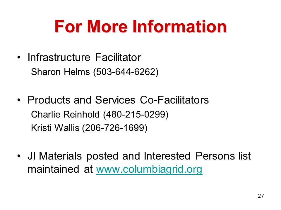 For More Information 27 Infrastructure Facilitator Sharon Helms (503-644-6262) Products and Services Co-Facilitators Charlie Reinhold (480-215-0299) K