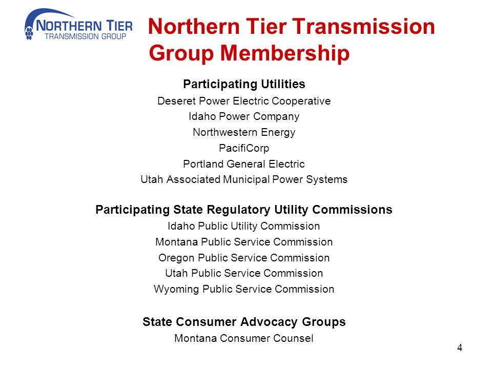 Northern Tier Transmission Group Membership Participating Utilities Deseret Power Electric Cooperative Idaho Power Company Northwestern Energy PacifiCorp Portland General Electric Utah Associated Municipal Power Systems Participating State Regulatory Utility Commissions Idaho Public Utility Commission Montana Public Service Commission Oregon Public Service Commission Utah Public Service Commission Wyoming Public Service Commission State Consumer Advocacy Groups Montana Consumer Counsel 4