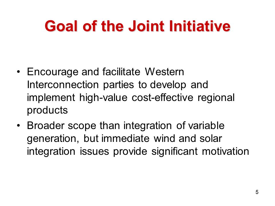 Goal of the Joint Initiative Encourage and facilitate Western Interconnection parties to develop and implement high-value cost-effective regional prod